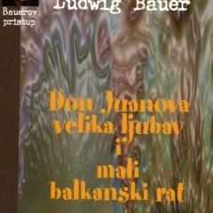 Ludwig Bauer : Don Juanova velika ljubav i mali balkanski rat